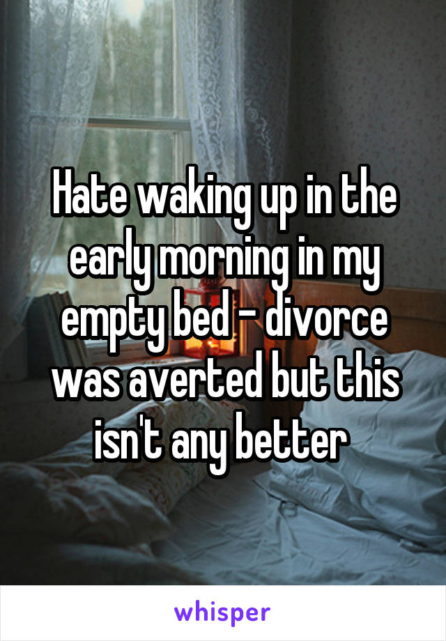 Hate waking up in the early morning in my empty bed - divorce was averted but this isn't any better