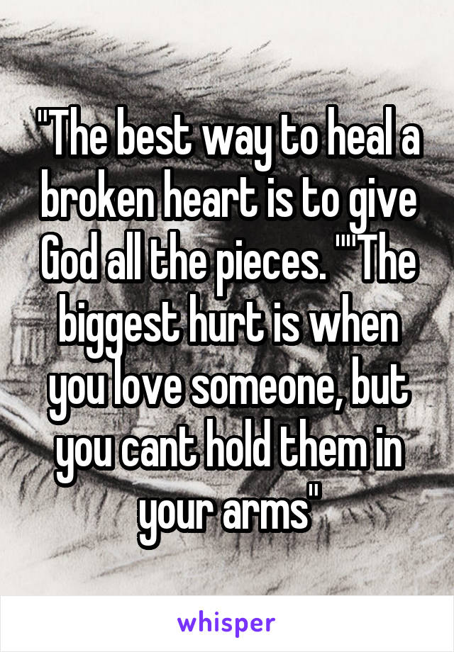 """""""The best way to heal a broken heart is to give God all the pieces. """"""""The biggest hurt is when you love someone, but you cant hold them in your arms"""""""