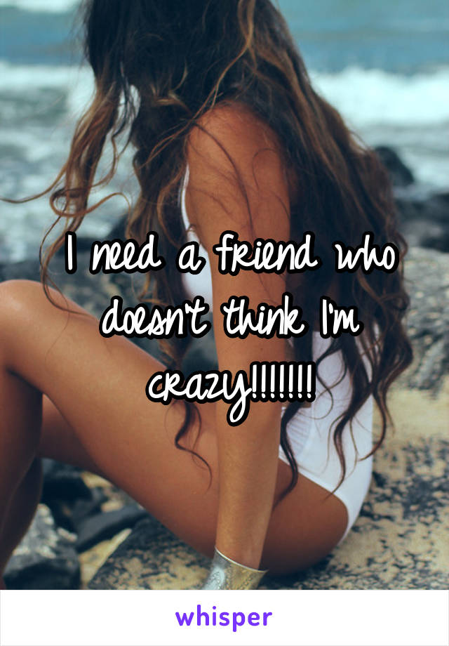 I need a friend who doesn't think I'm crazy!!!!!!!