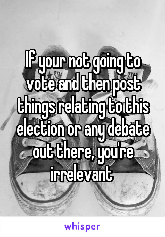 If your not going to vote and then post things relating to this election or any debate out there, you're irrelevant