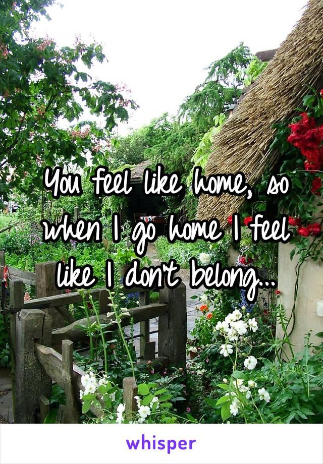You feel like home, so when I go home I feel like I don't belong...