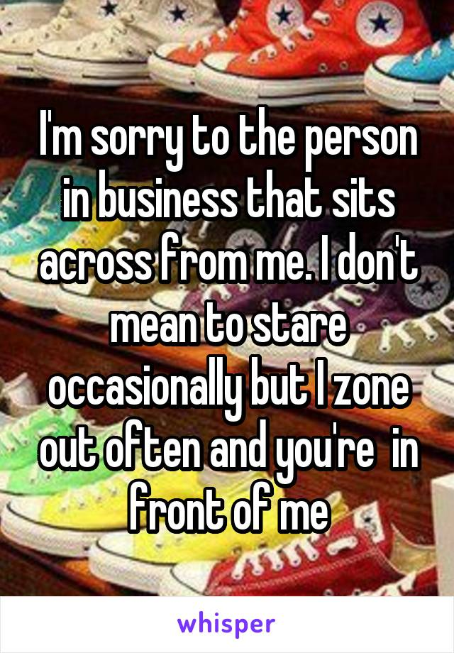 I'm sorry to the person in business that sits across from me. I don't mean to stare occasionally but I zone out often and you're  in front of me