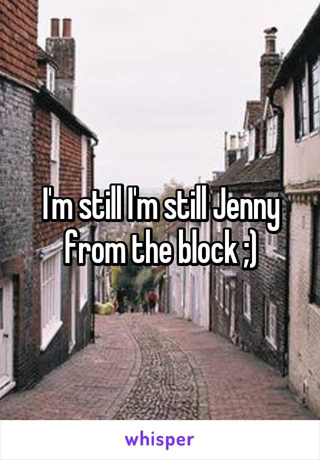 I'm still I'm still Jenny from the block ;)