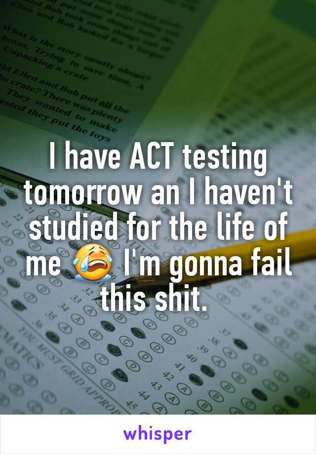 I have ACT testing tomorrow an I haven't studied for the life of me 😭 I'm gonna fail this shit.
