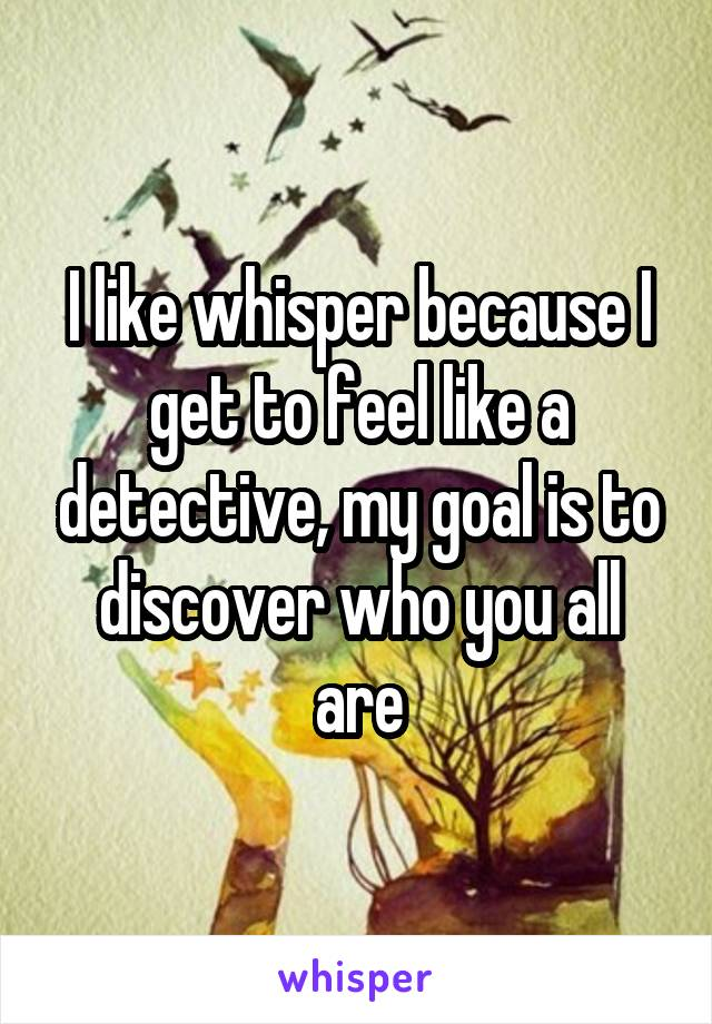 I like whisper because I get to feel like a detective, my goal is to discover who you all are