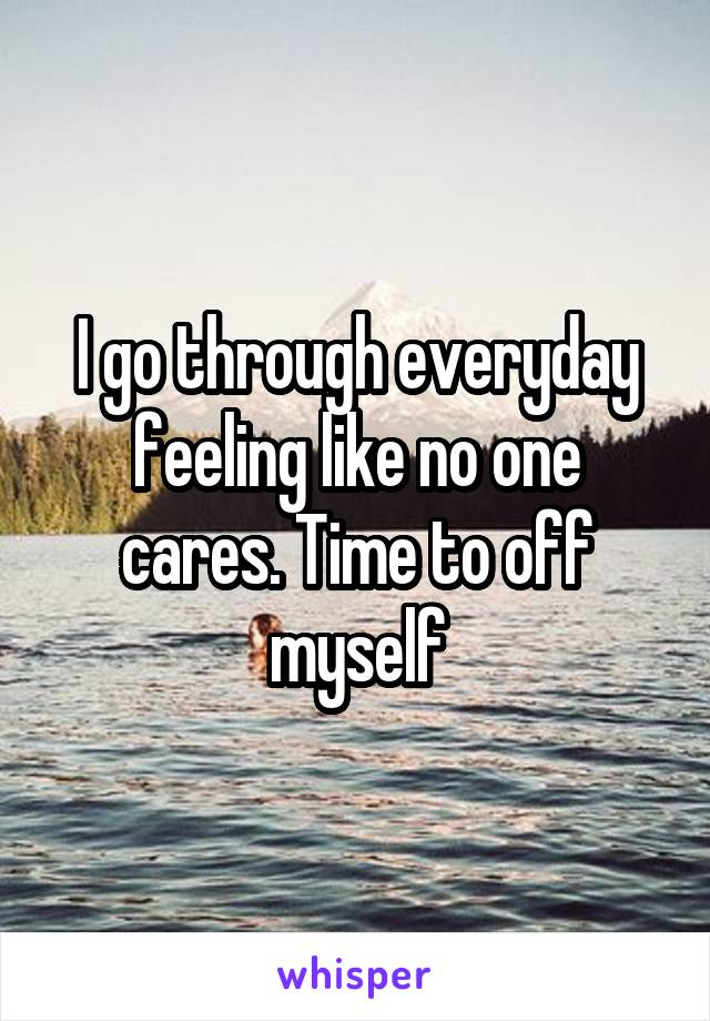 I go through everyday feeling like no one cares. Time to off myself