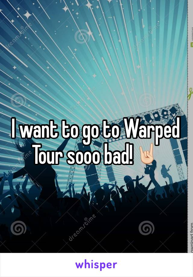 I want to go to Warped Tour sooo bad!🤘🏻