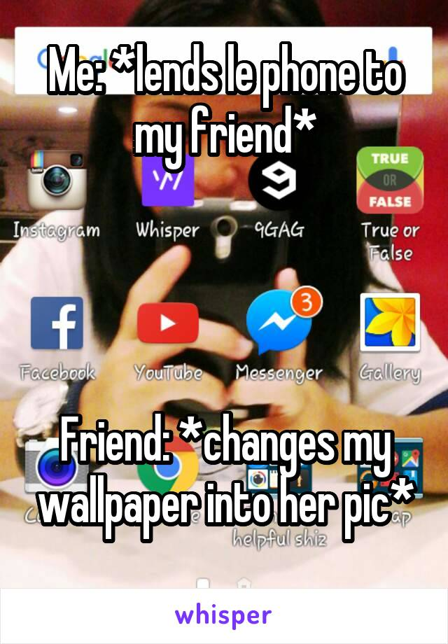 Me: *lends le phone to my friend*     Friend: *changes my wallpaper into her pic*