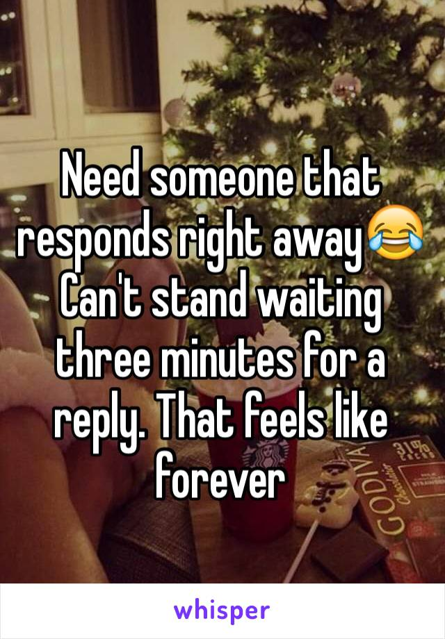 Need someone that responds right away😂 Can't stand waiting three minutes for a reply. That feels like forever