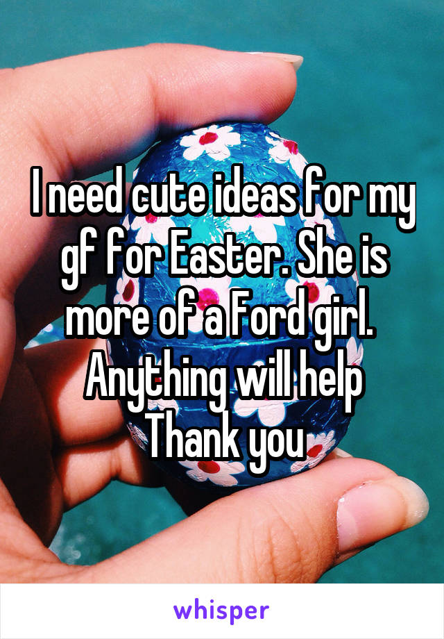 I need cute ideas for my gf for Easter. She is more of a Ford girl.  Anything will help Thank you