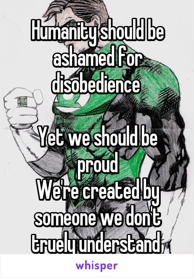 Humanity should be ashamed for disobedience   Yet we should be proud We're created by someone we don't truely understand