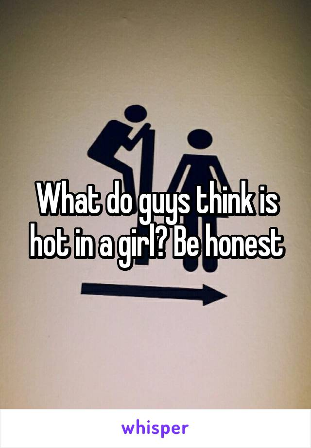 What do guys think is hot in a girl? Be honest