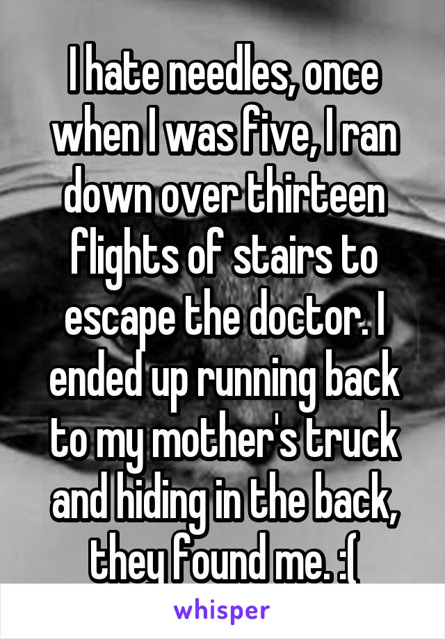 I hate needles, once when I was five, I ran down over thirteen flights of stairs to escape the doctor. I ended up running back to my mother's truck and hiding in the back, they found me. :(