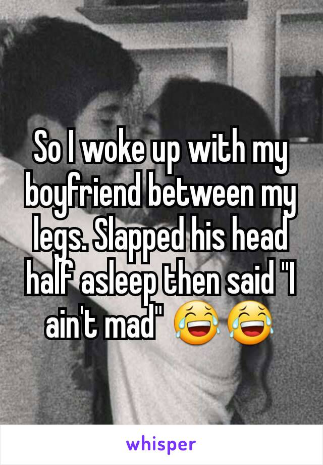 "So I woke up with my boyfriend between my legs. Slapped his head half asleep then said ""I ain't mad"" 😂😂"