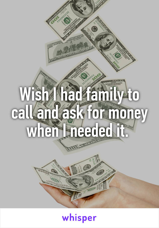 Wish I had family to call and ask for money when I needed it.