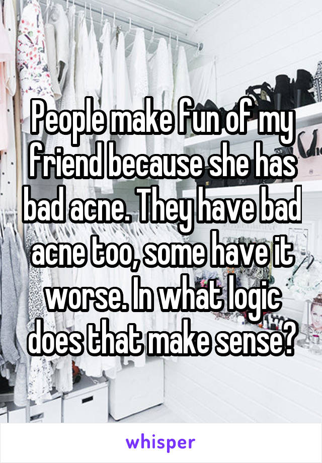People make fun of my friend because she has bad acne. They have bad acne too, some have it worse. In what logic does that make sense?