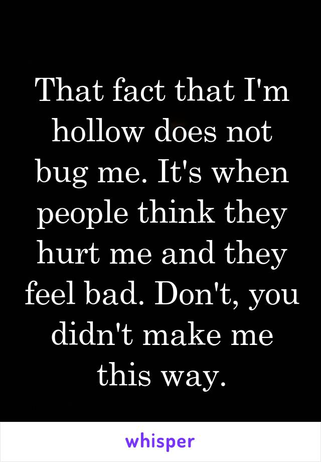 That fact that I'm hollow does not bug me. It's when people think they hurt me and they feel bad. Don't, you didn't make me this way.