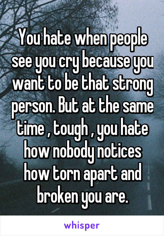 You hate when people see you cry because you want to be that strong person. But at the same time , tough , you hate how nobody notices how torn apart and broken you are.