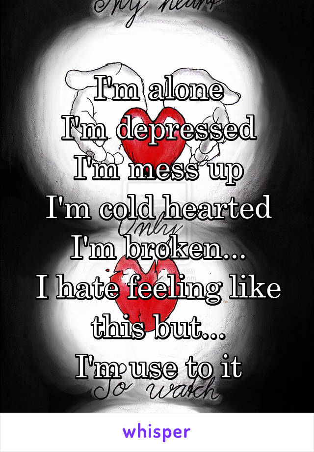 I'm alone I'm depressed I'm mess up I'm cold hearted I'm broken... I hate feeling like this but... I'm use to it