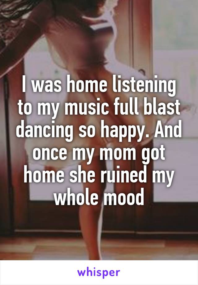 I was home listening to my music full blast dancing so happy. And once my mom got home she ruined my whole mood