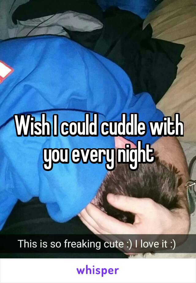 Wish I could cuddle with you every night