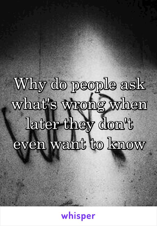 Why do people ask what's wrong when later they don't even want to know