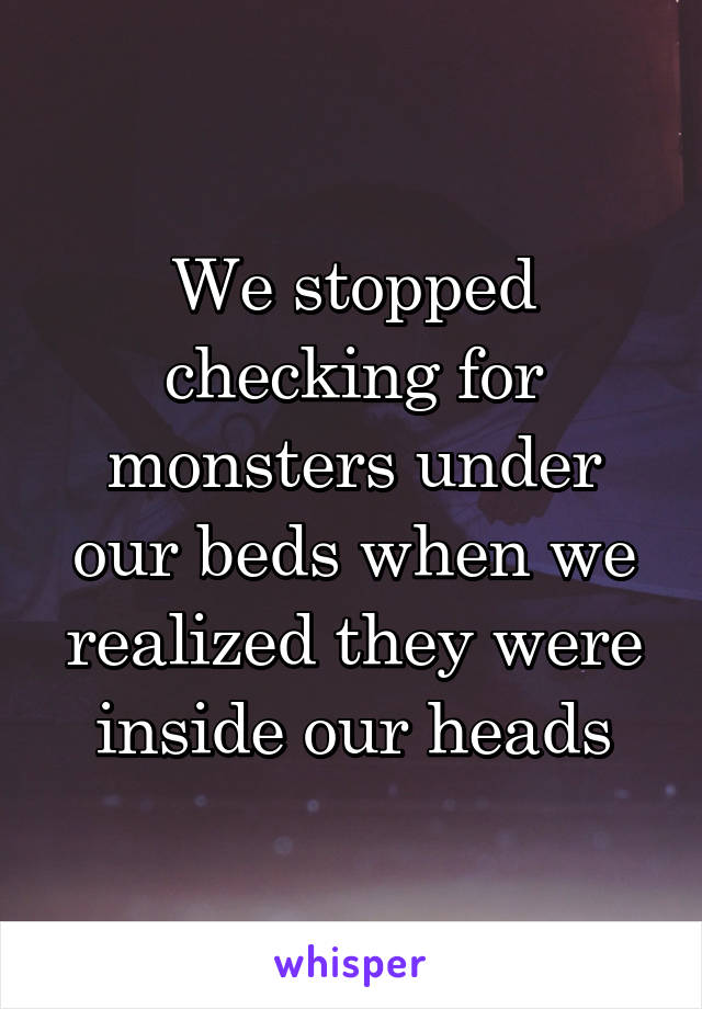 We stopped checking for monsters under our beds when we realized they were inside our heads