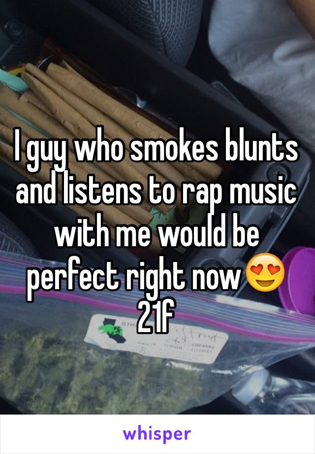 I guy who smokes blunts and listens to rap music with me would be perfect right now😍  21f