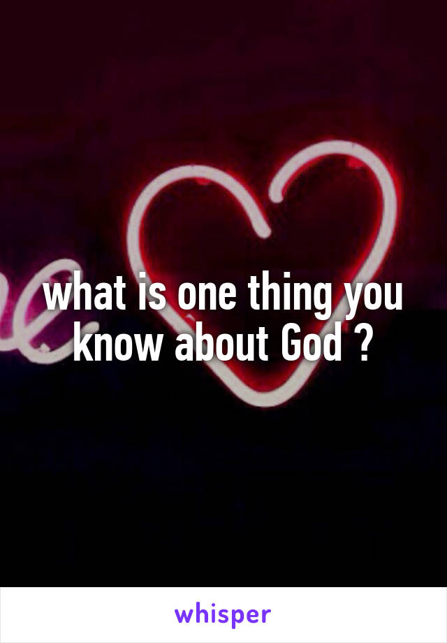 what is one thing you know about God ?