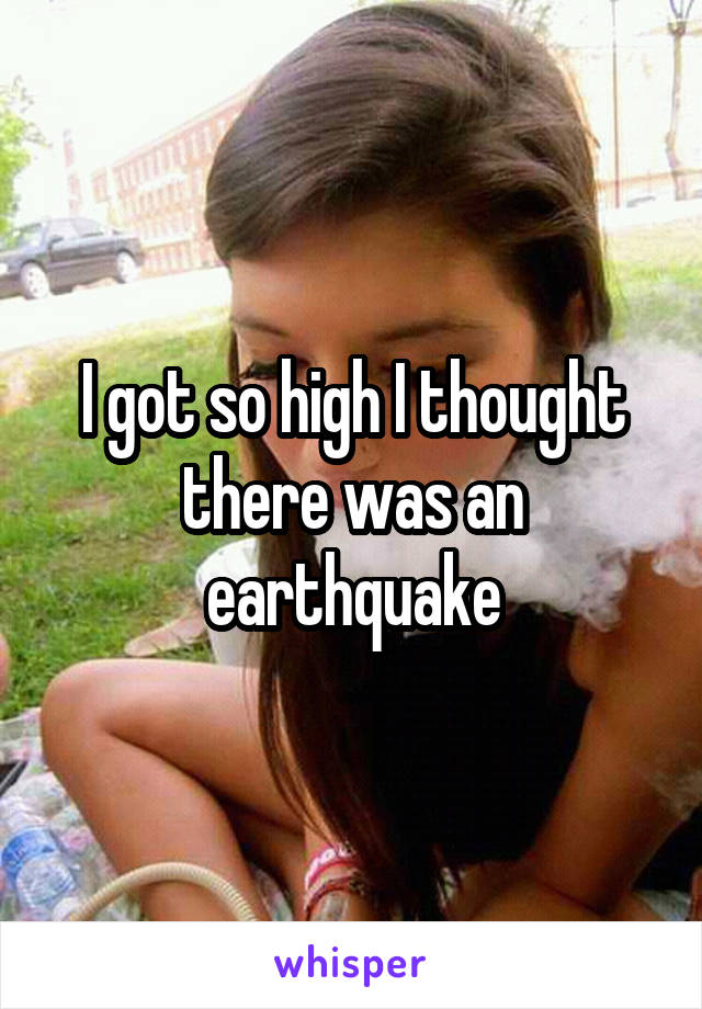 I got so high I thought there was an earthquake