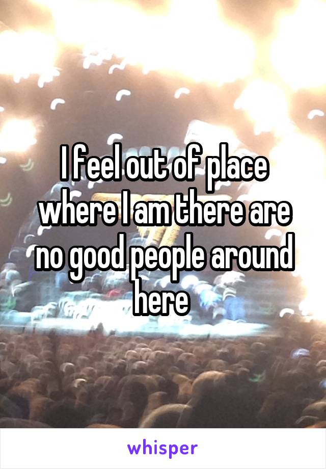 I feel out of place where I am there are no good people around here