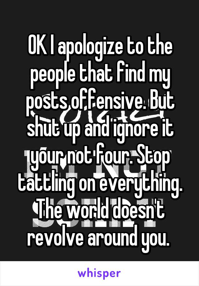 OK I apologize to the people that find my posts offensive. But shut up and ignore it your not four. Stop tattling on everything. The world doesn't revolve around you.