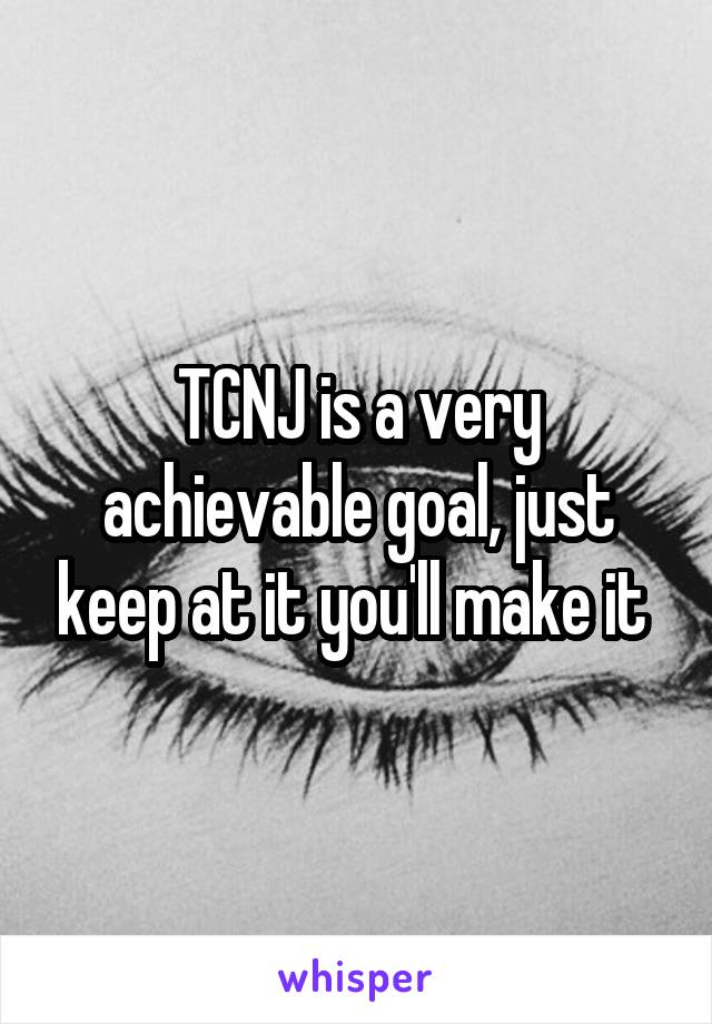 TCNJ is a very achievable goal, just keep at it you'll make it