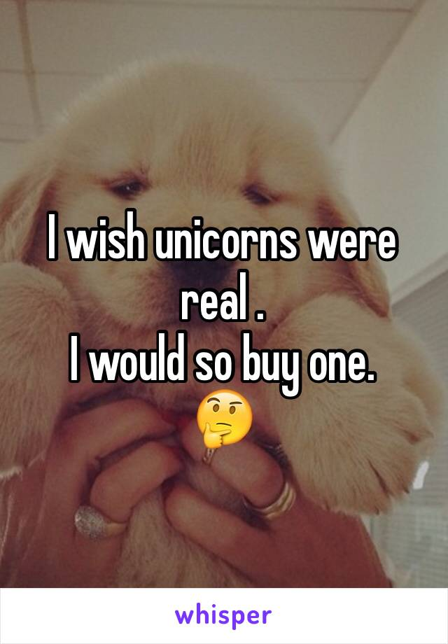 I wish unicorns were real . I would so buy one. 🤔