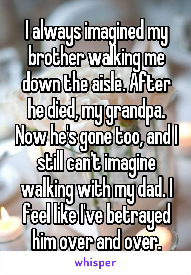 I always imagined my brother walking me down the aisle. After he died, my grandpa. Now he's gone too, and I still can't imagine walking with my dad. I feel like I've betrayed him over and over.