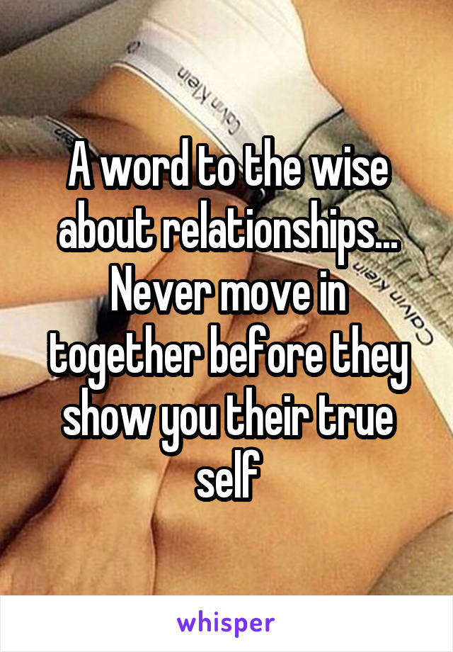 A word to the wise about relationships... Never move in together before they show you their true self