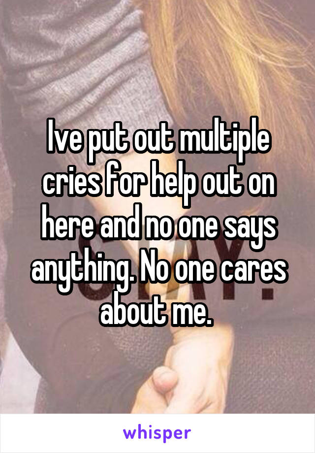 Ive put out multiple cries for help out on here and no one says anything. No one cares about me.