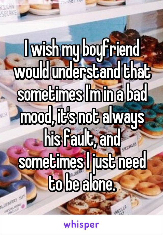 I wish my boyfriend would understand that sometimes I'm in a bad mood, it's not always his fault, and sometimes I just need to be alone.