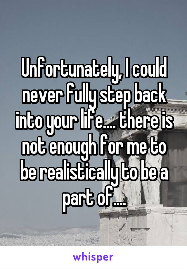 Unfortunately, I could never fully step back into your life.... there is not enough for me to be realistically to be a part of....