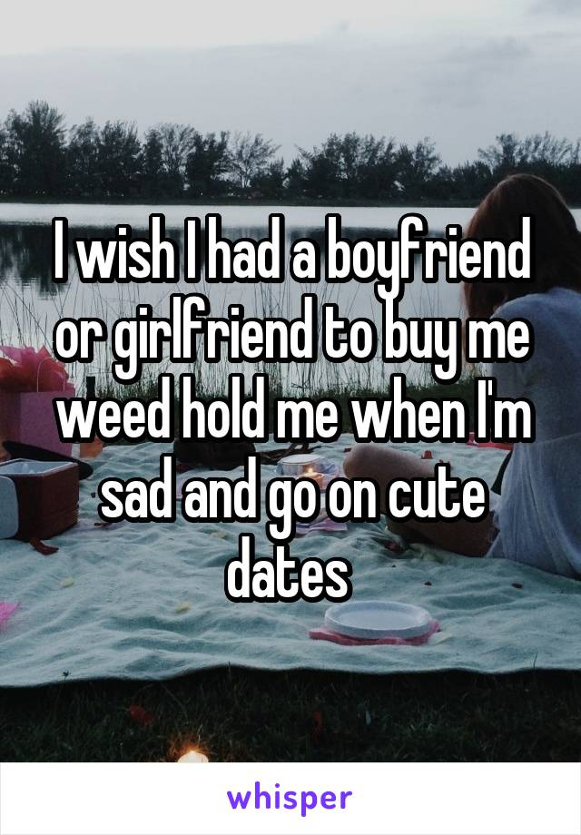 I wish I had a boyfriend or girlfriend to buy me weed hold me when I'm sad and go on cute dates