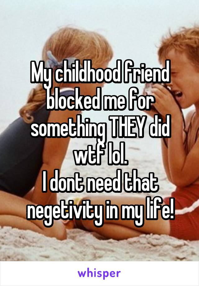 My childhood friend blocked me for something THEY did wtf lol. I dont need that negetivity in my life!