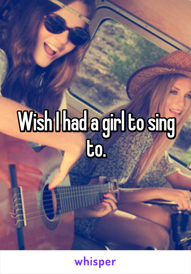 Wish I had a girl to sing to.