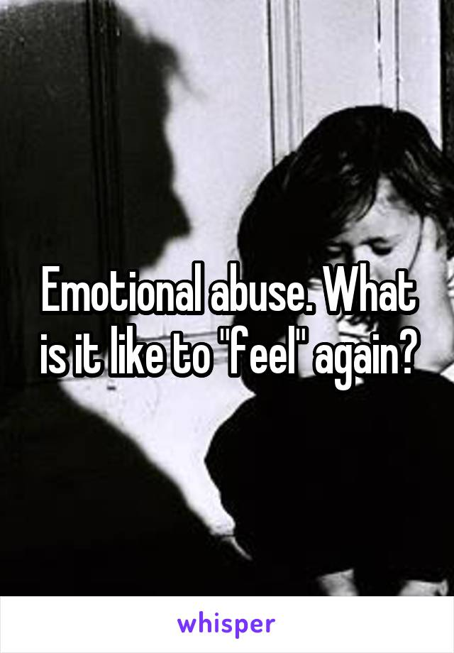 """Emotional abuse. What is it like to """"feel"""" again?"""