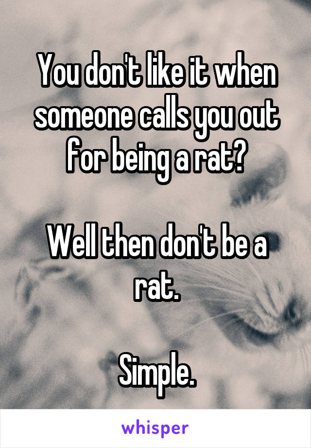 You don't like it when someone calls you out for being a rat?  Well then don't be a rat.  Simple.