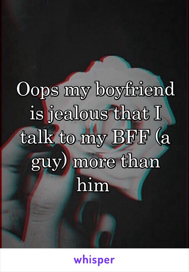 Oops my boyfriend is jealous that I talk to my BFF (a guy) more than him