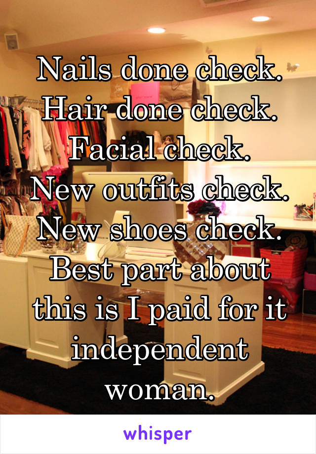 Nails done check. Hair done check. Facial check. New outfits check. New shoes check. Best part about this is I paid for it independent woman.