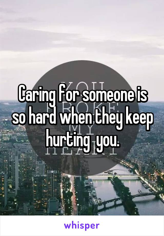 Caring for someone is so hard when they keep hurting  you.