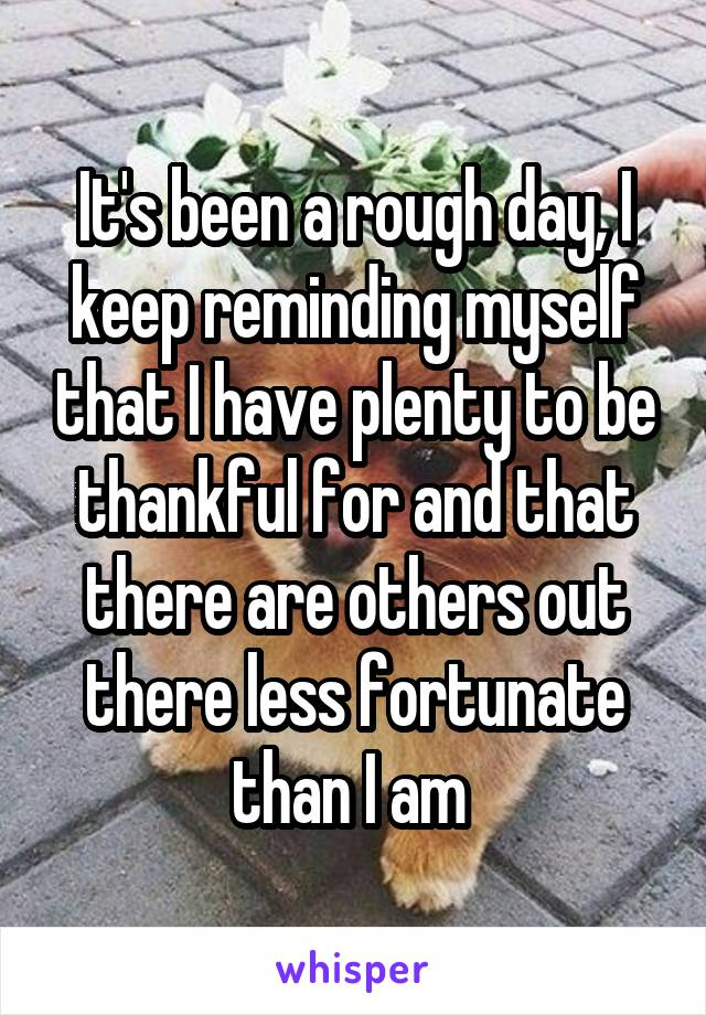 It's been a rough day, I keep reminding myself that I have plenty to be thankful for and that there are others out there less fortunate than I am