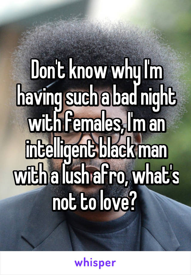 Don't know why I'm having such a bad night with females, I'm an intelligent black man with a lush afro, what's not to love?