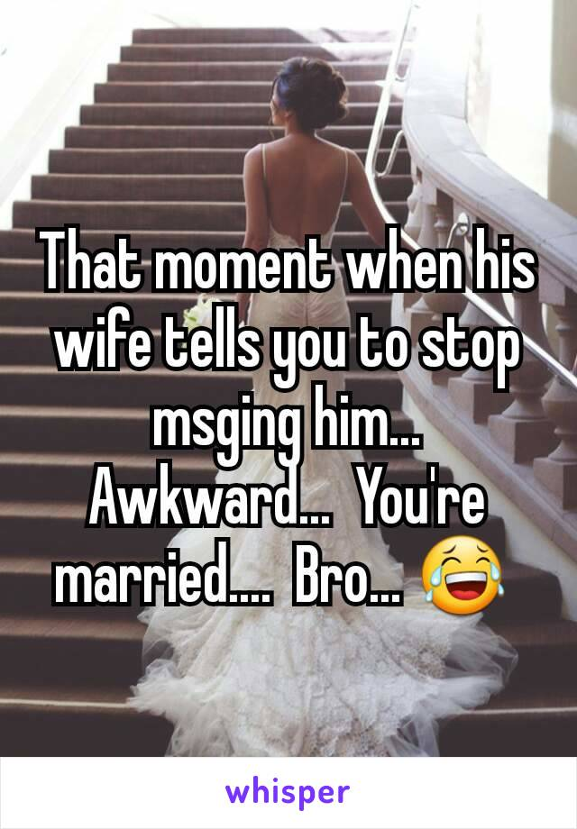 That moment when his wife tells you to stop msging him... Awkward...  You're married....  Bro... 😂